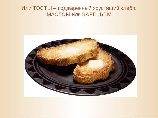 Или ТОСТЫ – поджаренный хрустящий хлеб с МАСЛОМ или ВАРЕНЬЕМ