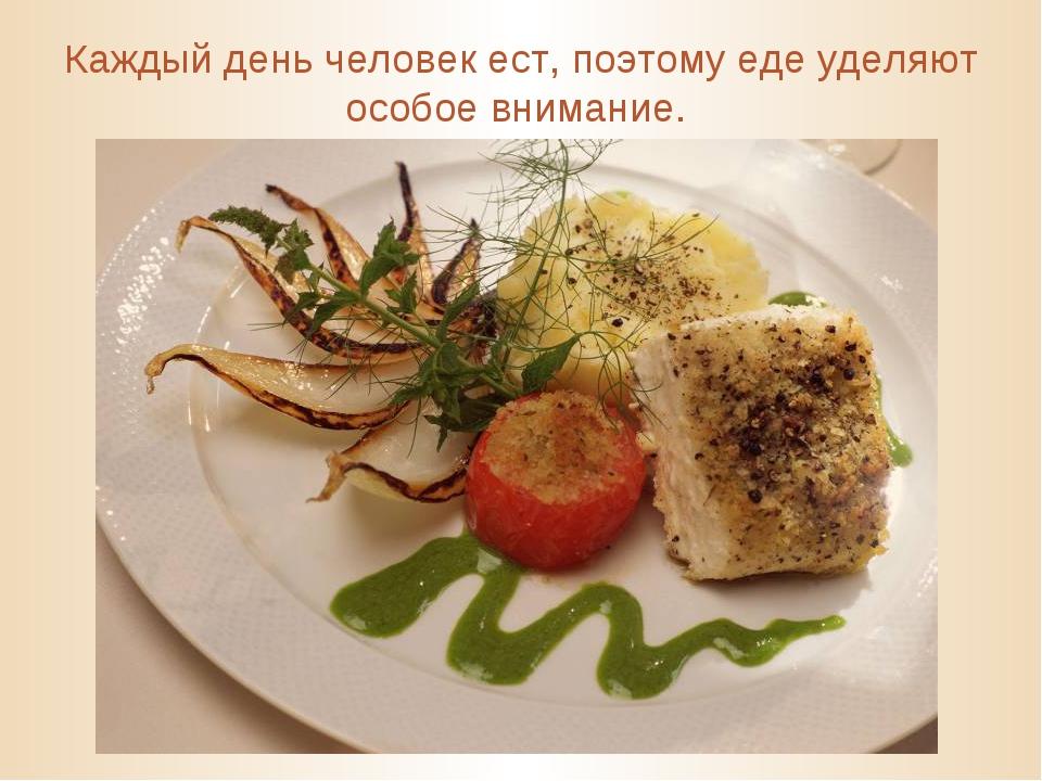 Каждый день человек ест, поэтому еде уделяют особое внимание.