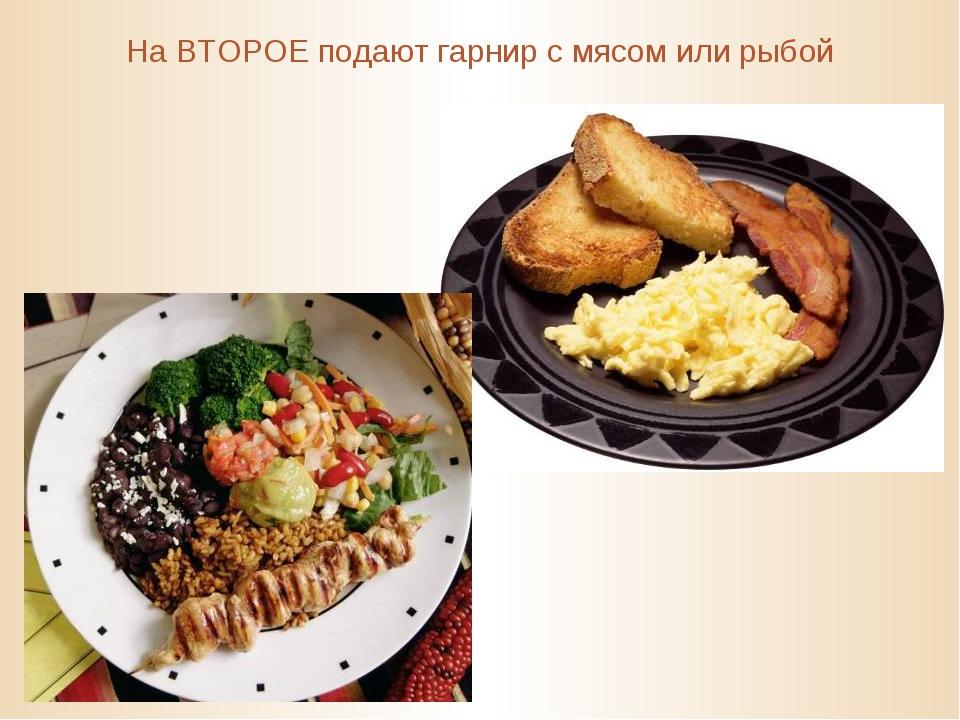 На ВТОРОЕ подают гарнир с мясом или рыбой