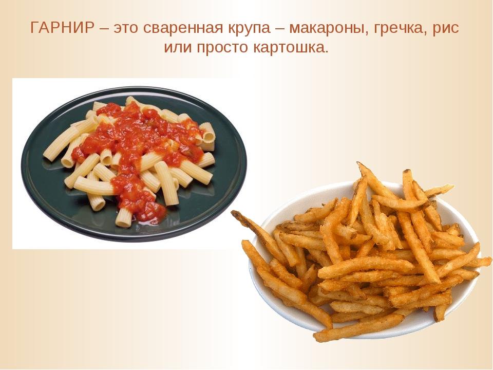 ГАРНИР – это сваренная крупа – макароны, гречка, рис или просто картошка.