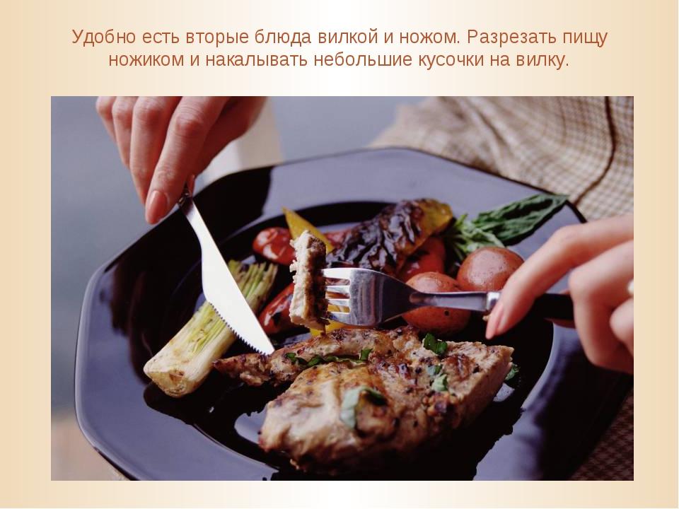 Удобно есть вторые блюда вилкой и ножом. Разрезать пищу ножиком и накалывать...