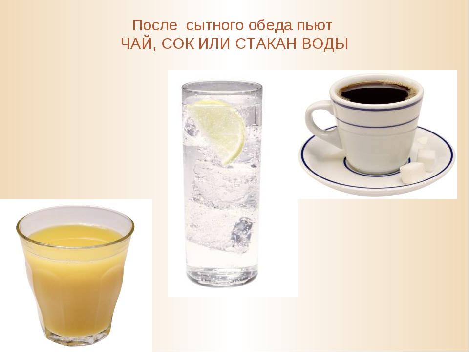 После сытного обеда пьют ЧАЙ, СОК ИЛИ СТАКАН ВОДЫ