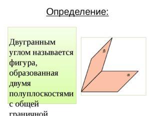 Определение: Двугранным углом называется фигура, образованная двумя полуплоск