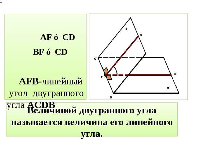 Величиной двугранного угла называется величина его линейного угла. AF ⊥ CD BF...