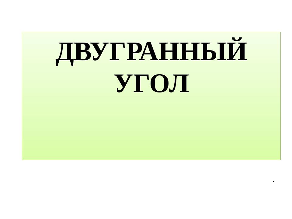 ДВУГРАННЫЙ УГОЛ .