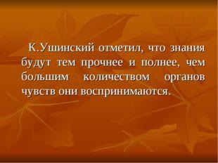 К.Ушинский отметил, что знания будут тем прочнее и полнее, чем большим колич