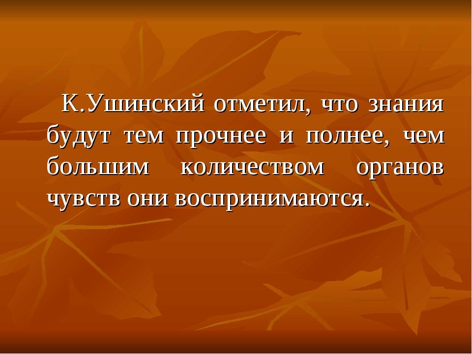 К.Ушинский отметил, что знания будут тем прочнее и полнее, чем большим колич...