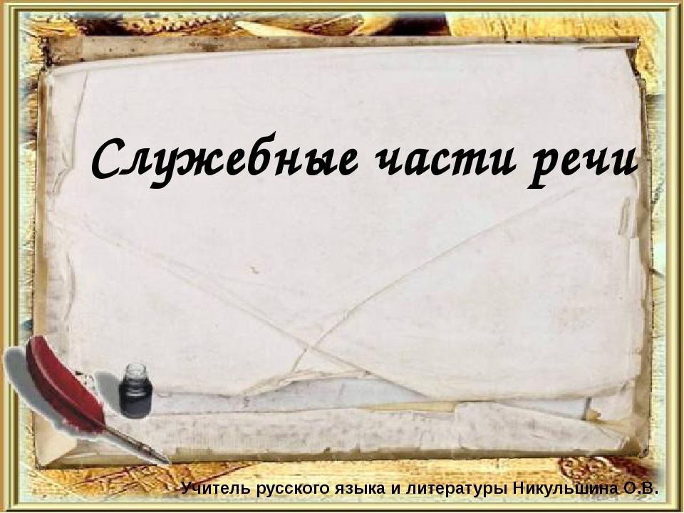 Служебные части речи Учитель русского языка и литературы Никульшина О.В.