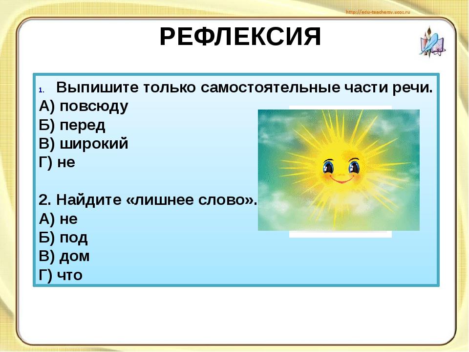 РЕФЛЕКСИЯ Выпишите только самостоятельные части речи. А) повсюду Б) перед В)...