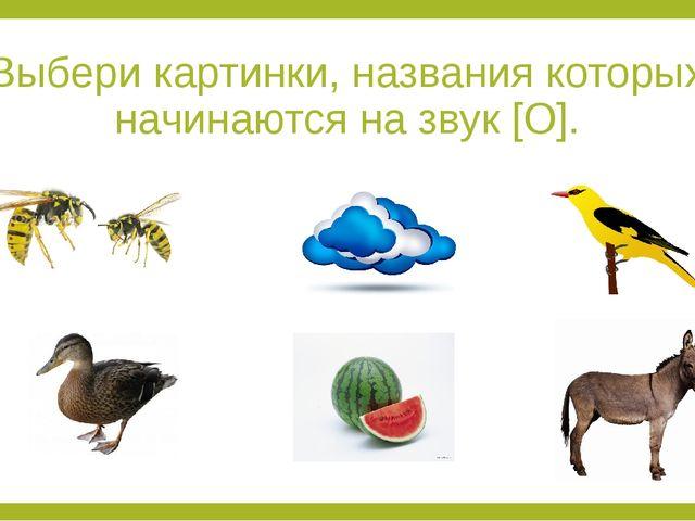 Выбери картинки, названия которых начинаются на звук [О].