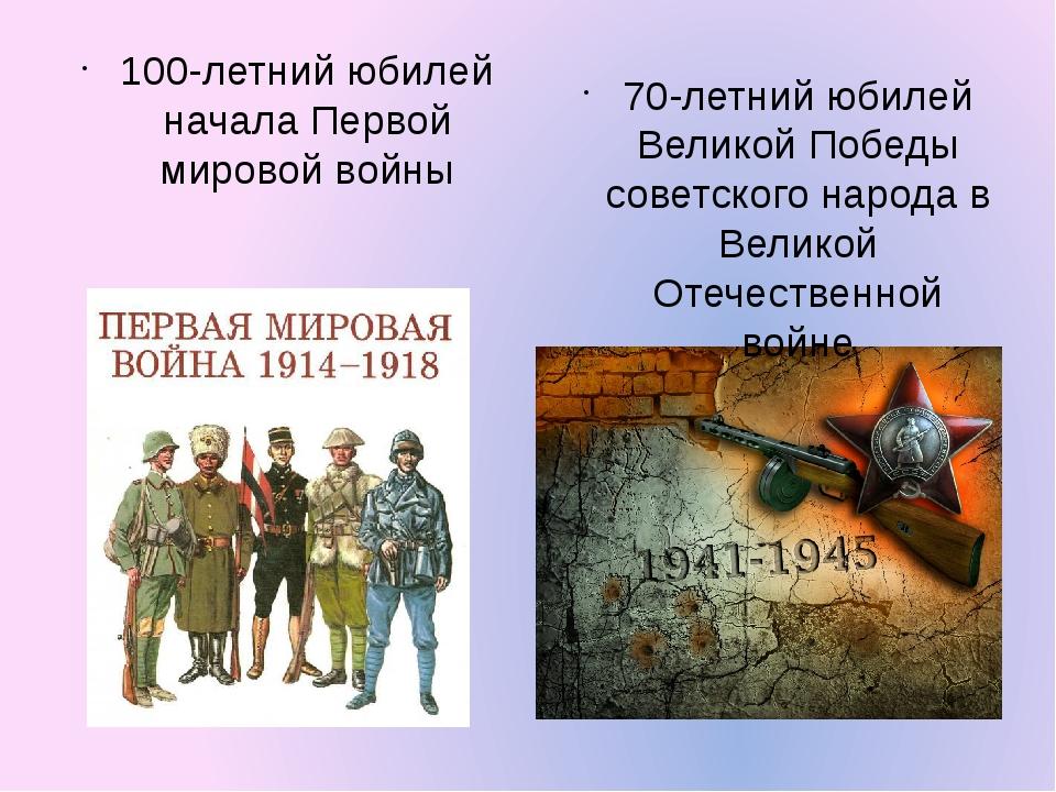 100-летний юбилей начала Первой мировой войны 70-летний юбилей Великой Победы...