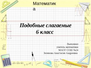 Подобные слагаемые 6 класс Выполнил учитель математики МАОУ СОШ №24 Зеленова