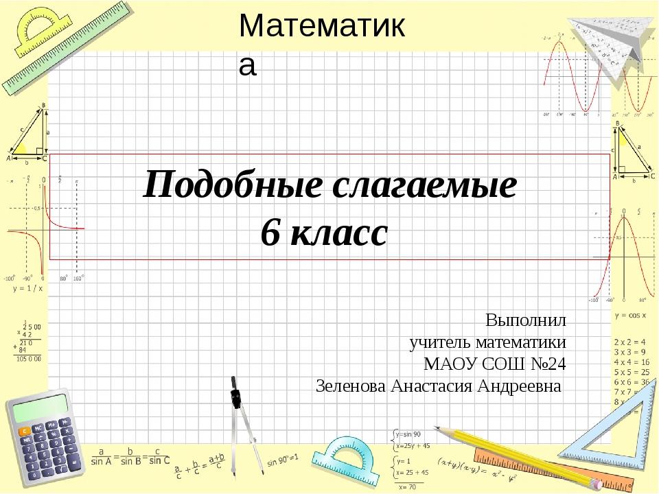 Подобные слагаемые 6 класс Выполнил учитель математики МАОУ СОШ №24 Зеленова...