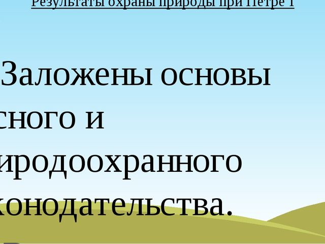 Результаты охраны природы при Петре I 1. Заложены основы лесного и природоохр...
