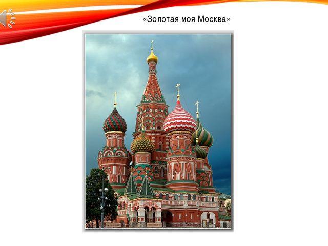 «Золотая моя Москва»