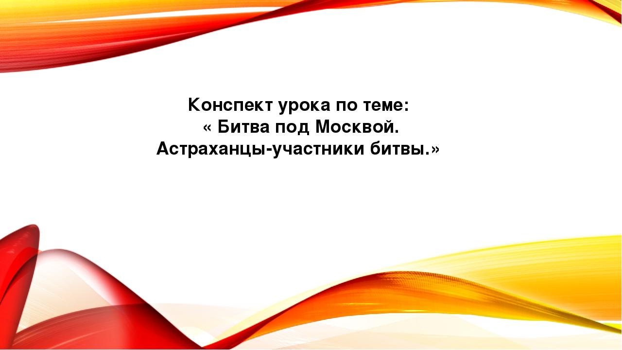 Конспект урока по теме: « Битва под Москвой. Астраханцы-участники битвы.»
