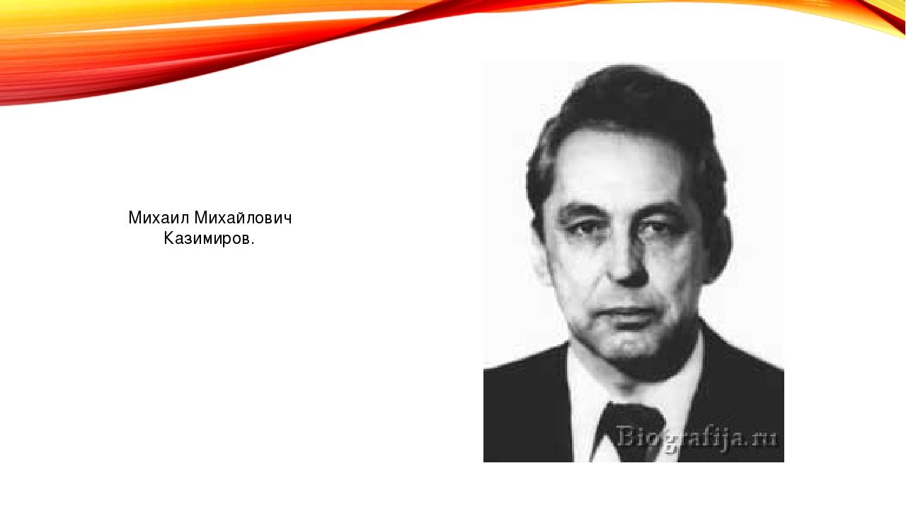 Михаил Михайлович Казимиров.