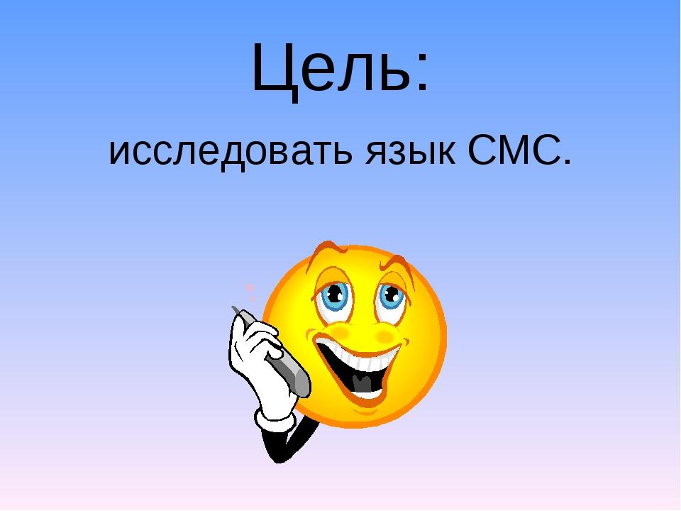 Цель: исследовать язык СМС.