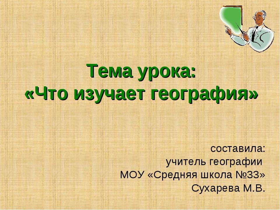 Тема урока: «Что изучает география» составила: учитель географии МОУ «Средняя...