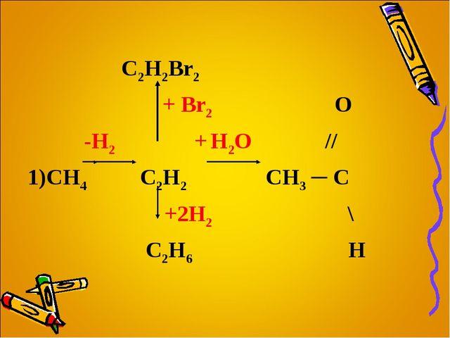 C2H2Br2 + Br2 О  -H2 + H2O // 1)CH4  C2H2 CH3 ─ C  +2H2 \ C2H6  H