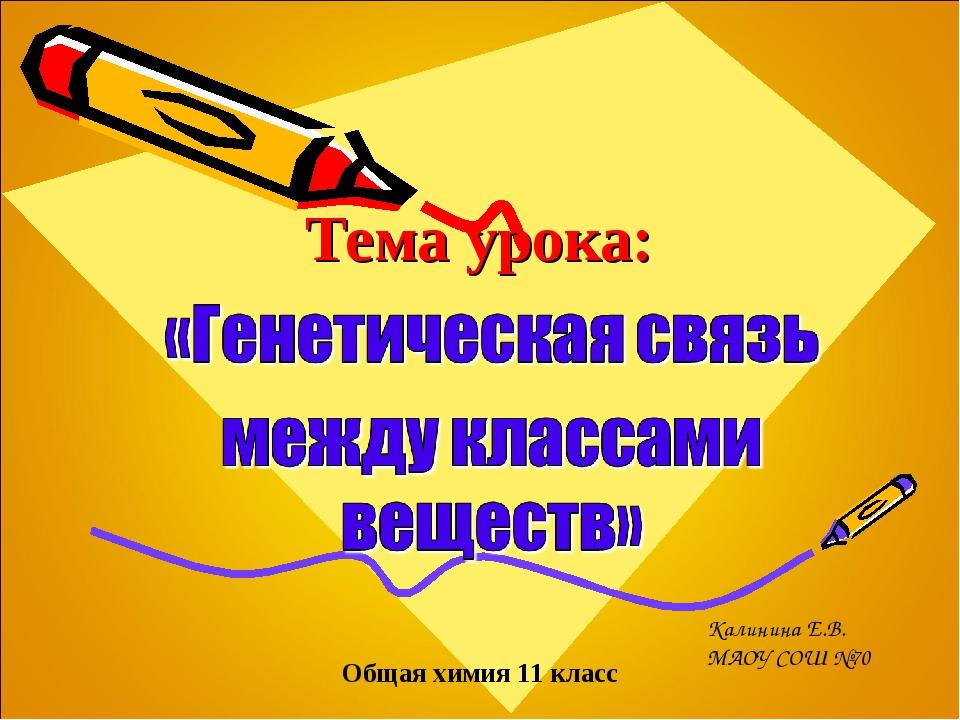 Тема урока: Общая химия 11 класс Калинина Е.В. МАОУ СОШ №70