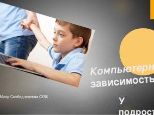 Компьютерная зависимость У подростков Маоу Свободненская СОШ