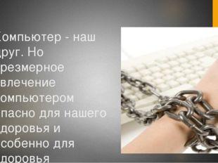 Компьютер - наш друг. Но чрезмерное увлечение компьютером опасно для нашего з