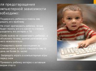 Для предотвращения компьютерной зависимости необходимо: Поддержать ребенка и