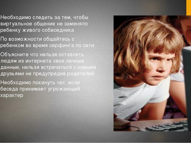 Необходимо следить за тем, чтобы виртуальное общение не заменяло ребенку живо...