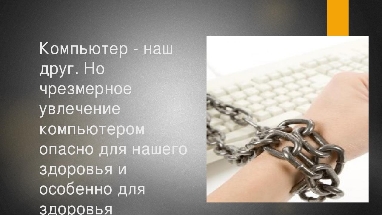 Компьютер - наш друг. Но чрезмерное увлечение компьютером опасно для нашего з...