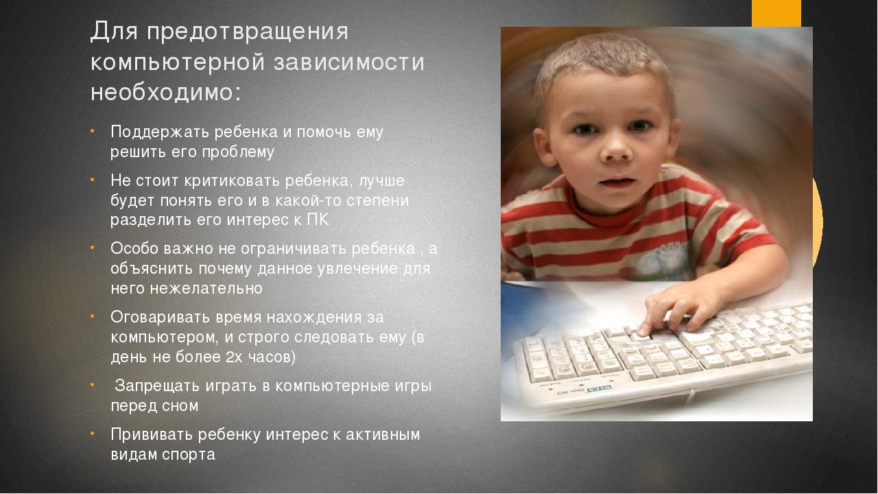 Для предотвращения компьютерной зависимости необходимо: Поддержать ребенка и...