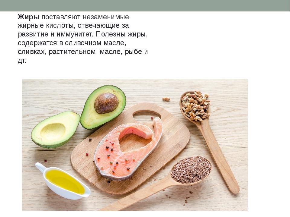 Жиры поставляют незаменимые жирные кислоты, отвечающие за развитие и иммуните...