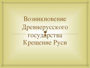 Возникновение Древнерусского государства Крещение Руси 