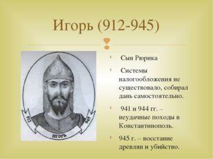 Игорь (912-945) Сын Рюрика Системы налогообложения не существовало, собирал д