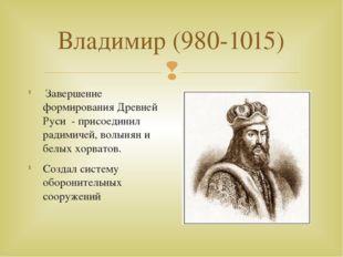 Владимир (980-1015) Завершение формирования Древней Руси - присоединил радими