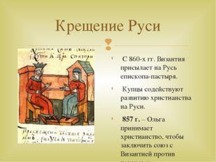 Крещение Руси С 860-х гг. Византия присылает на Русь епископа-пастыря. Купцы