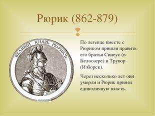 Рюрик (862-879) По легенде вместе с Рюриком пришли править его братья Синеус
