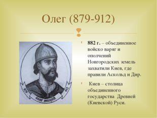 Олег (879-912) 882 г. – объединенное войско варяг и ополчений Новгородских зе
