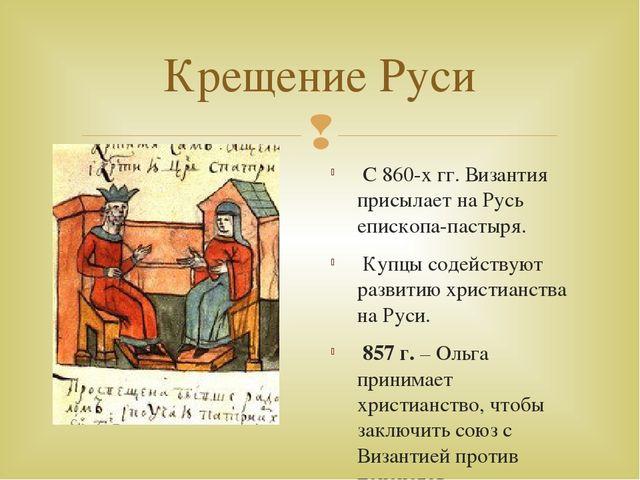 Крещение Руси С 860-х гг. Византия присылает на Русь епископа-пастыря. Купцы...