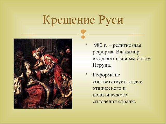 Крещение Руси 980 г. – религиозная реформа. Владимир выделяет главным богом П...