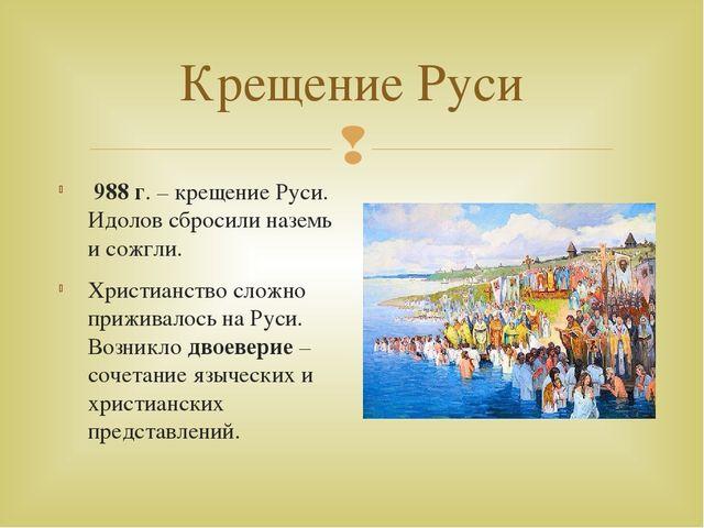 Крещение Руси 988 г. – крещение Руси. Идолов сбросили наземь и сожгли. Христи...