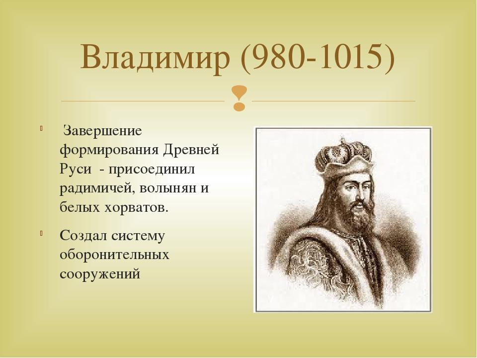 Владимир (980-1015) Завершение формирования Древней Руси - присоединил радими...