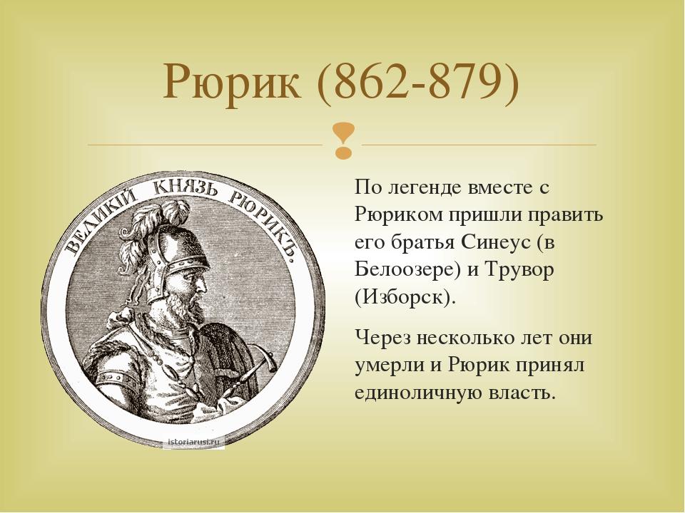 Рюрик (862-879) По легенде вместе с Рюриком пришли править его братья Синеус...