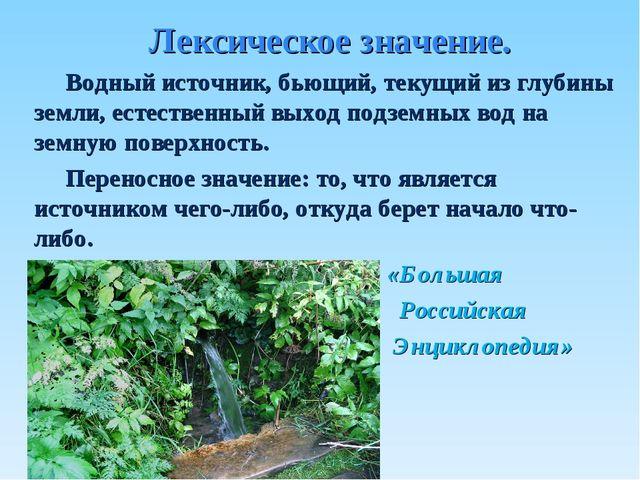 Лексическое значение. Водный источник, бьющий, текущий из глубины земли, есте...