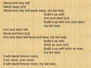 Wood and clay will Wash away (x3) Wood and clay will wash away, my fair lady.