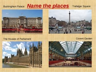 Name the places Buckingham Palace Trafalgar Square The Houses of Parliament C