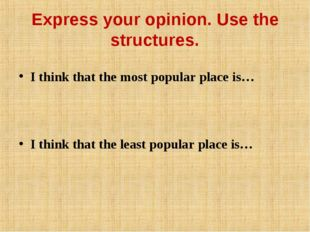 Express your opinion. Use the structures. I think that the most popular place