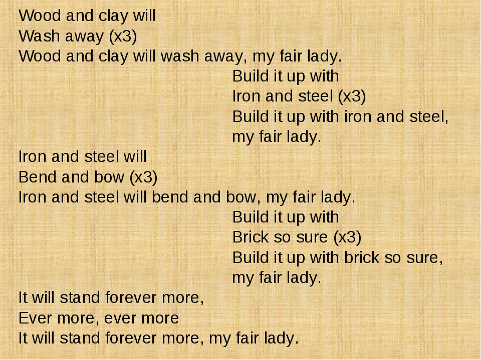 Wood and clay will Wash away (x3) Wood and clay will wash away, my fair lady....