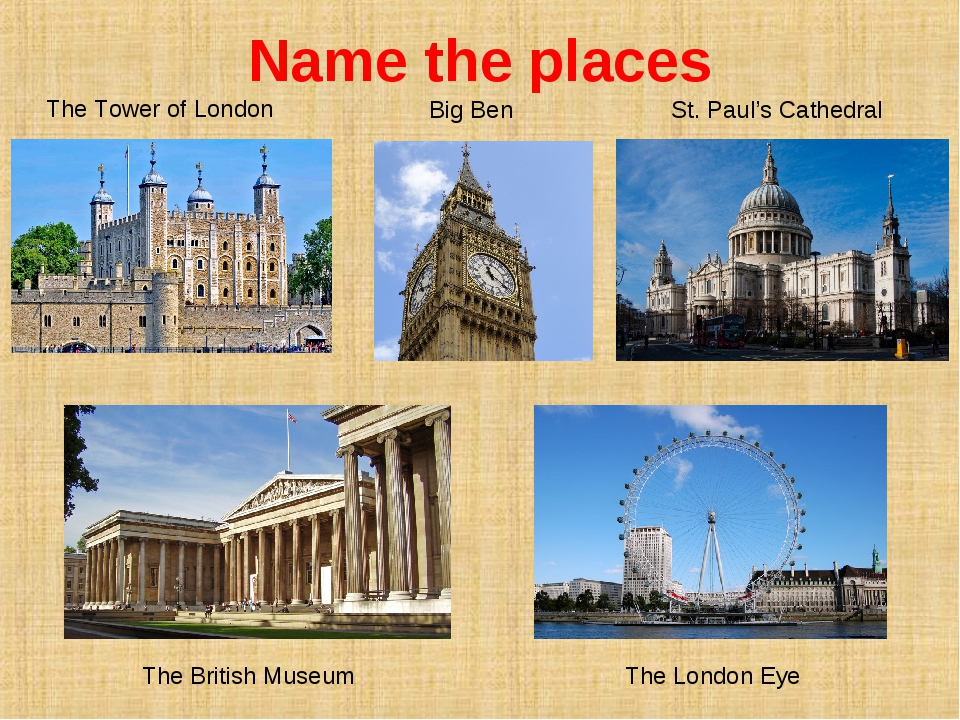 Name the places The Tower of London Big Ben St. Paul's Cathedral The British...