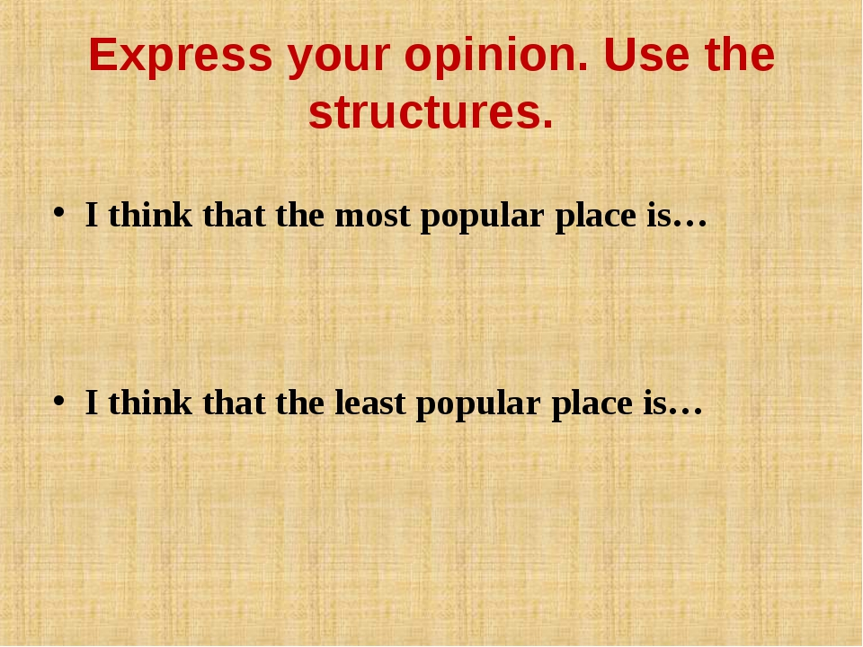 Express your opinion. Use the structures. I think that the most popular place...